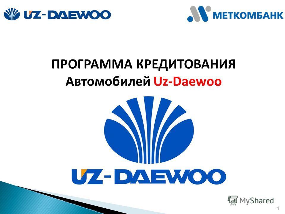 1 ПРОГРАММА КРЕДИТОВАНИЯ Автомобилей Uz-Daewoo