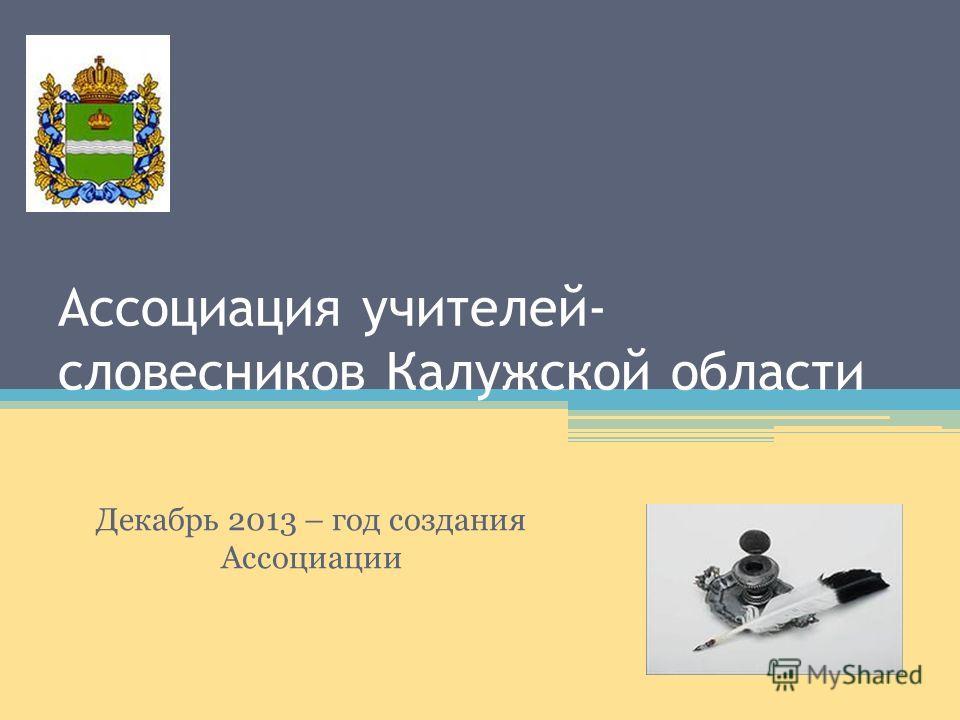 Ассоциация учителей- словесников Калужской области Декабрь 2013 – год создания Ассоциации