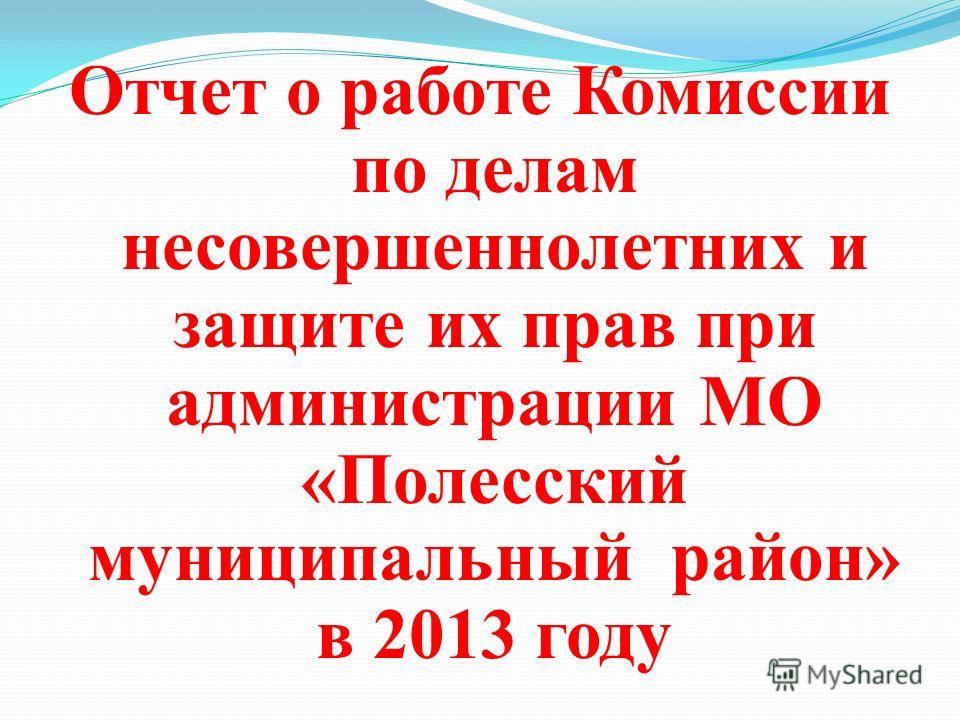 Отчет о работе Комиссии по делам несовершеннолетних и защите их прав при администрации МО «Полесский муниципальный район» в 2013 году
