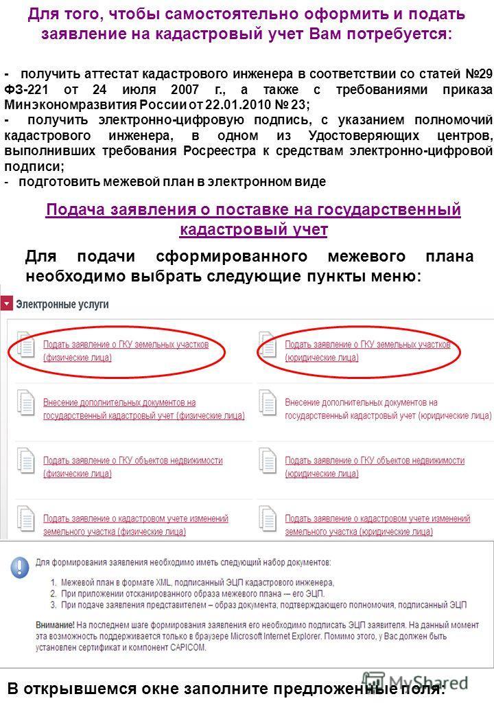 Для того, чтобы самостоятельно оформить и подать заявление на кадастровый учет Вам потребуется: - получить аттестат кадастрового инженера в соответствии со статей 29 ФЗ-221 от 24 июля 2007 г., а также с требованиями приказа Минэкономразвития России о