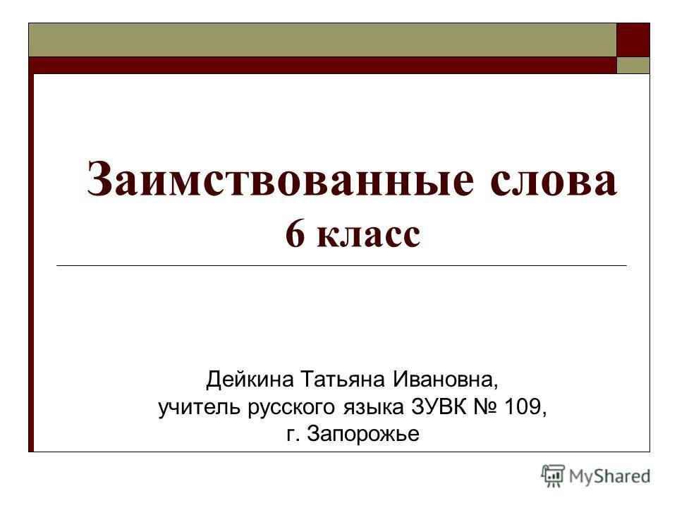 Заимствованные слова 6 класс Дейкина Татьяна Ивановна, учитель русского языка ЗУВК 109, г. Запорожье