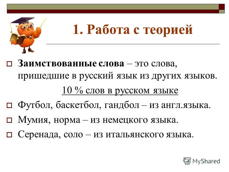 1. Работа с теорией Заимствованные слова – это слова, пришедшие в русский язык из других языков. 10 % слов в русском языке Футбол, баскетбол, гандбол – из англ.языка. Мумия, норма – из немецкого языка. Серенада, соло – из итальянского языка.