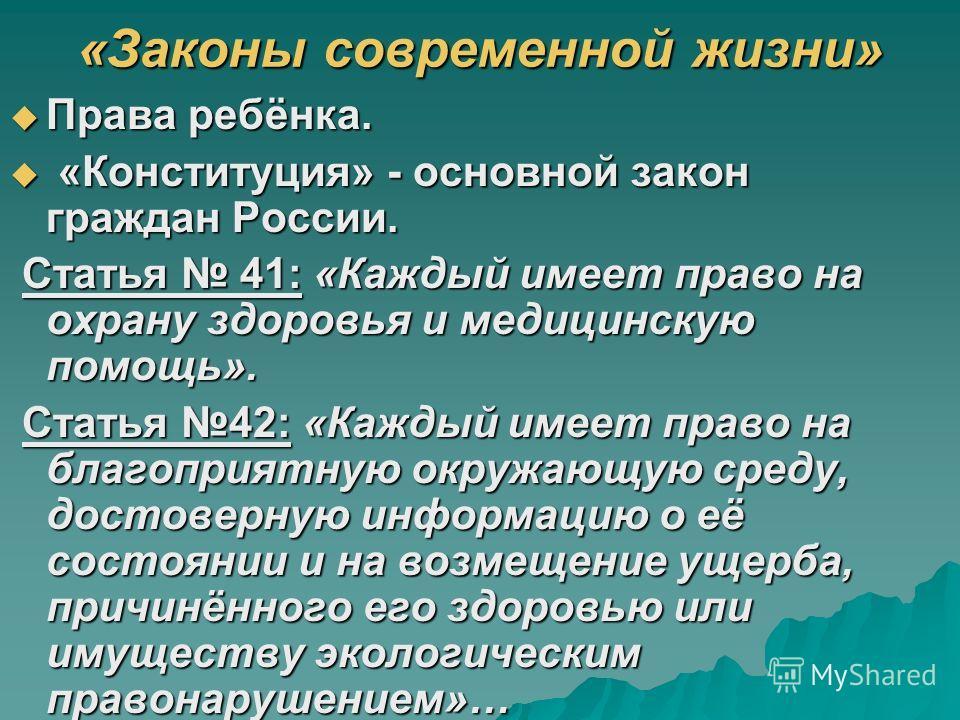 «Законы современной жизни» Права ребёнка. Права ребёнка. «Конституция» - основной закон граждан России. «Конституция» - основной закон граждан России. Статья 41: «Каждый имеет право на охрану здоровья и медицинскую помощь». Статья 41: «Каждый имеет п