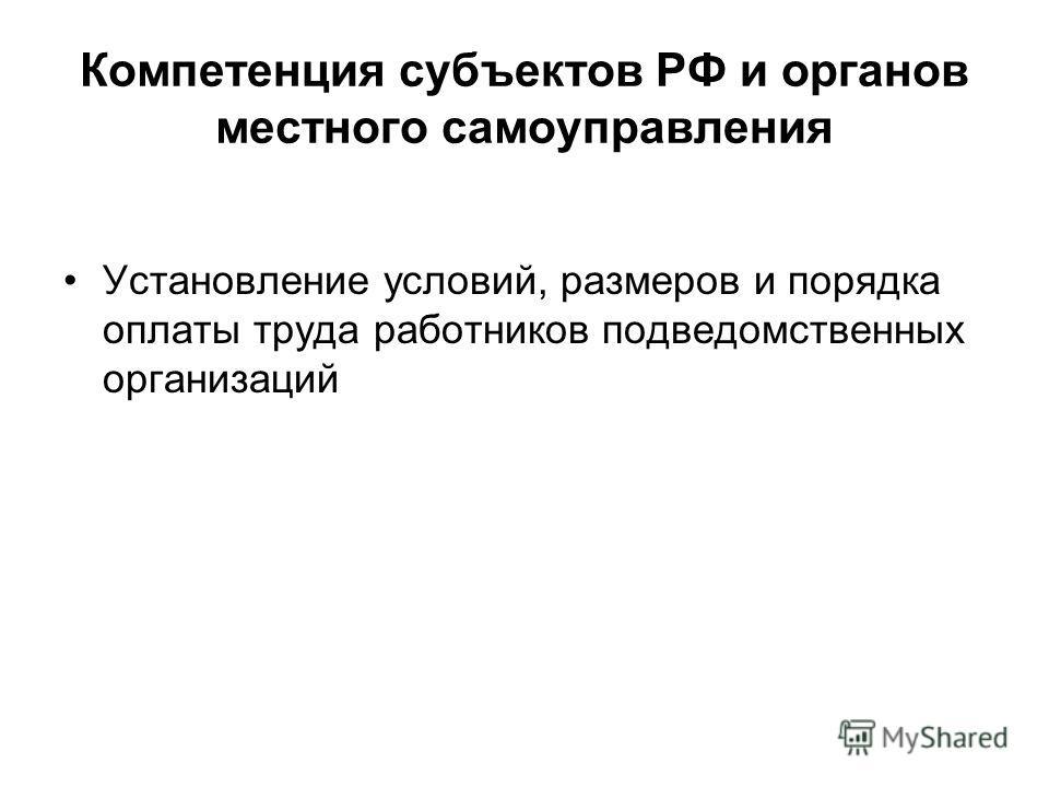 Компетенция субъектов РФ и органов местного самоуправления Установление условий, размеров и порядка оплаты труда работников подведомственных организаций