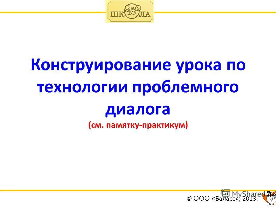 Конструирование урока по технологии проблемного диалога (см. памятку-практикум) © ООО « Баласс », 2013.