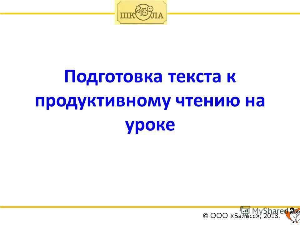 Подготовка текста к продуктивному чтению на уроке © ООО « Баласс », 2013.