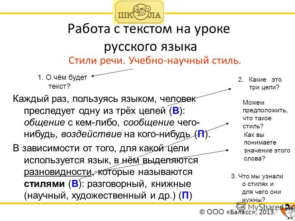 75 Работа с текстом на уроке русского языка Стили речи. Учебно-научный стиль. Каждый раз, пользуясь языком, человек преследует одну из трёх целей (В): общение с кем-либо, сообщение чего- нибудь, воздействие на кого-нибудь (П). В зависимости от того,