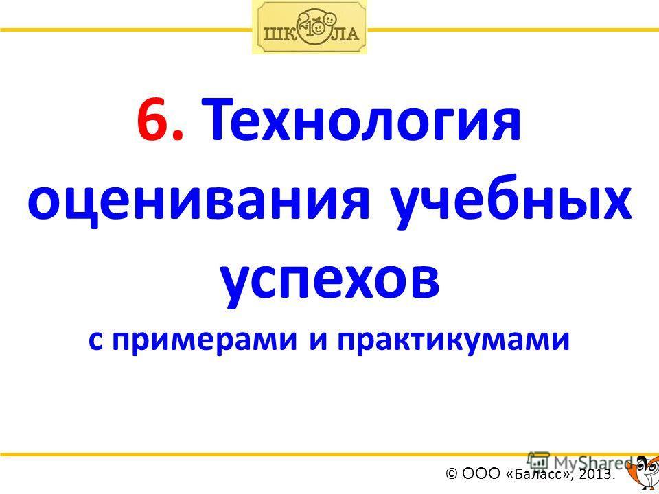 6. Технология оценивания учебных успехов с примерами и практикумами © ООО « Баласс », 2013.