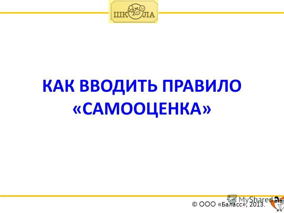 КАК ВВОДИТЬ ПРАВИЛО «САМООЦЕНКА» © ООО « Баласс », 2013.