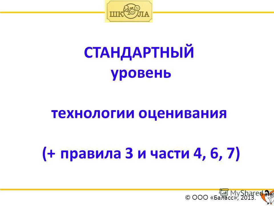 СТАНДАРТНЫЙ уровень технологии оценивания (+ правила 3 и части 4, 6, 7) © ООО « Баласс », 2013.