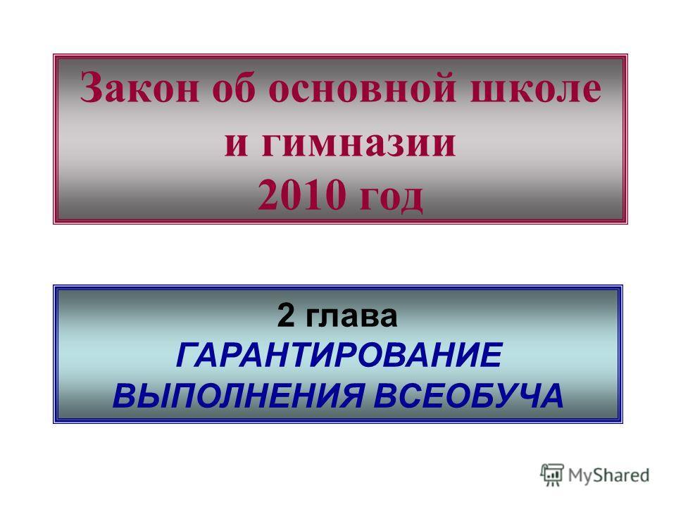 Закон об основной школе и гимназии 2010 год 2 глава ГАРАНТИРОВАНИЕ ВЫПОЛНЕНИЯ ВСЕОБУЧА