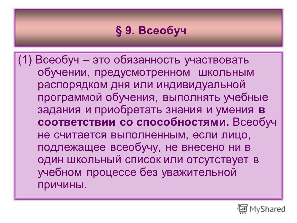 § 9. Всеобуч (1) Всеобуч – это обязанность участвовать обучении, предусмотренном школьным распорядком дня или индивидуальной программой обучения, выполнять учебные задания и приобретать знания и умения в соответствии со способностями. Всеобуч не счит