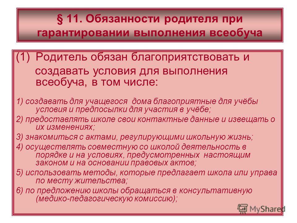 § 11. Обязанности родителя при гарантировании выполнения всеобуча (1)Родитель обязан благоприятствовать и создавать условия для выполнения всеобуча, в том числе: 1) создавать для учащегося дома благоприятные для учёбы условия и предпосылки для участи