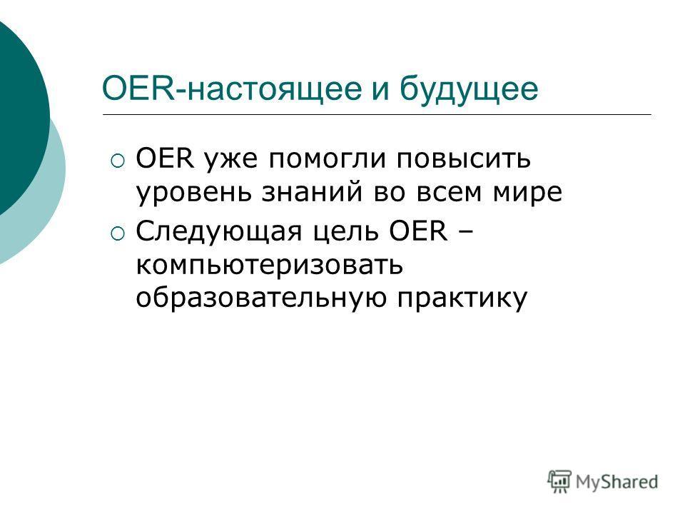 OER-настоящее и будущее OER уже помогли повысить уровень знаний во всем мире Следующая цель OER – компьютеризовать образовательную практику