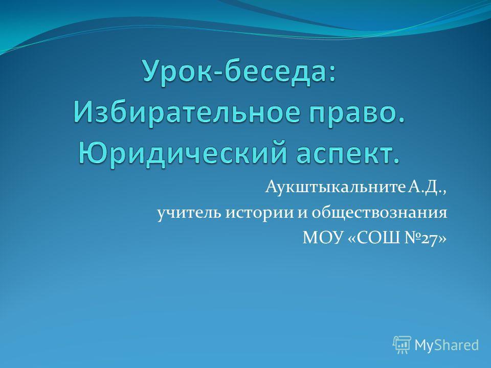 Аукштыкальните А.Д., учитель истории и обществознания МОУ «СОШ 27»