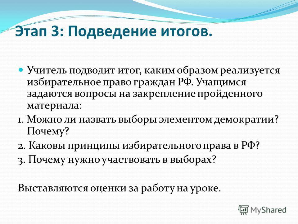 Этап 3: Подведение итогов. Учитель подводит итог, каким образом реализуется избирательное право граждан РФ. Учащимся задаются вопросы на закрепление пройденного материала: 1. Можно ли назвать выборы элементом демократии? Почему? 2. Каковы принципы из