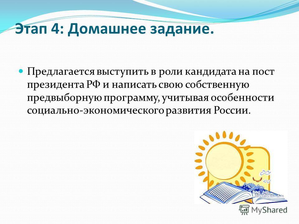 Этап 4: Домашнее задание. Предлагается выступить в роли кандидата на пост президента РФ и написать свою собственную предвыборную программу, учитывая особенности социально-экономического развития России.