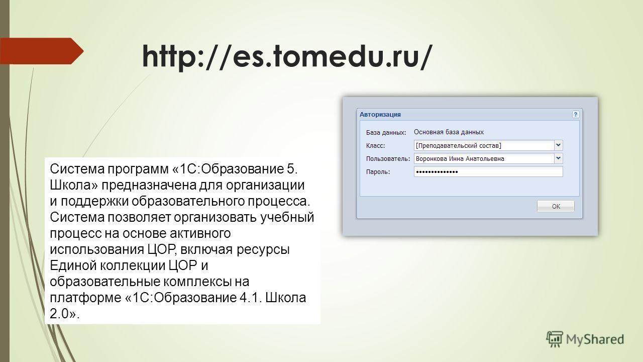 http://es.tomedu.ru/ Система программ «1С:Образование 5. Школа» предназначена для организации и поддержки образовательного процесса. Cистема позволяет организовать учебный процесс на основе активного использования ЦОР, включая ресурсы Единой коллекци