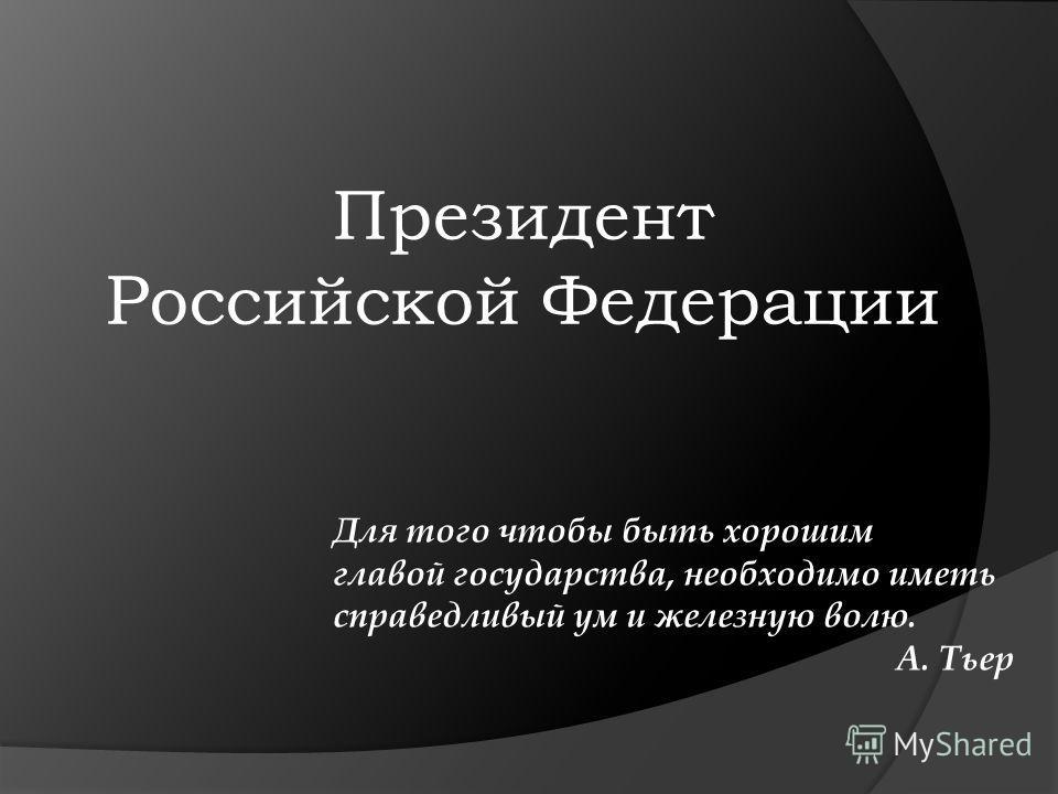 Президент Российской Федерации Для того чтобы быть хорошим главой государства, необходимо иметь справедливый ум и железную волю. А. Тьер