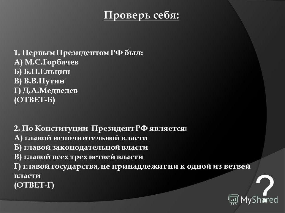 Проверь себя: 1. Первым Президентом РФ был: А) М.С.Горбачев Б) Б.Н.Ельцин В) В.В.Путин Г) Д.А.Медведев (ОТВЕТ-Б) 2. По Конституции Президент РФ является: А) главой исполнительной власти Б) главой законодательной власти В) главой всех трех ветвей влас