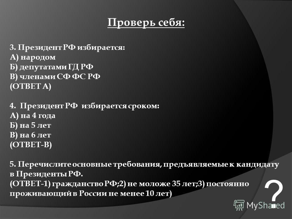 Проверь себя: 3. Президент РФ избирается: А) народом Б) депутатами ГД РФ В) членами СФ ФС РФ (ОТВЕТ А) 4. Президент РФ избирается сроком: А) на 4 года Б) на 5 лет В) на 6 лет (ОТВЕТ-В) 5. Перечислите основные требования, предъявляемые к кандидату в П