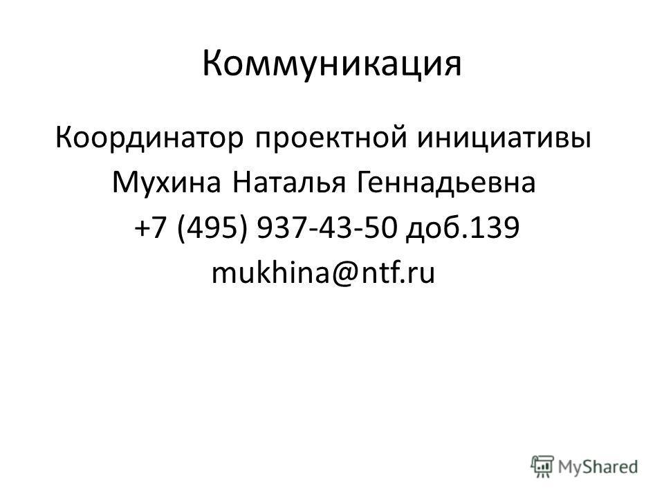 Коммуникация Координатор проектной инициативы Мухина Наталья Геннадьевна +7 (495) 937-43-50 доб.139 mukhina@ntf.ru