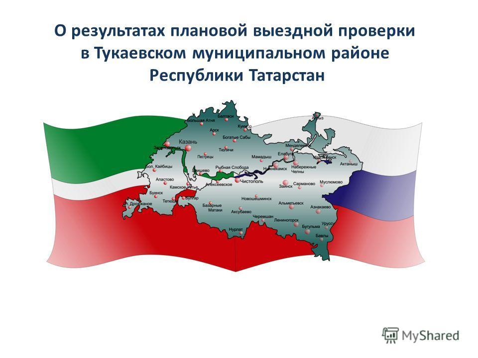 О результатах плановой выездной проверки в Тукаевском муниципальном районе Республики Татарстан