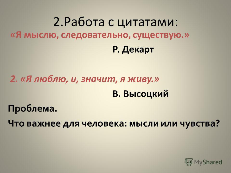 2. Работа с цитатами: «Я мыслю, следовательно, существую.» Р. Декарт 2. «Я люблю, и, значит, я живу.» В. Высоцкий Проблема. Что важнее для человека: мысли или чувства?