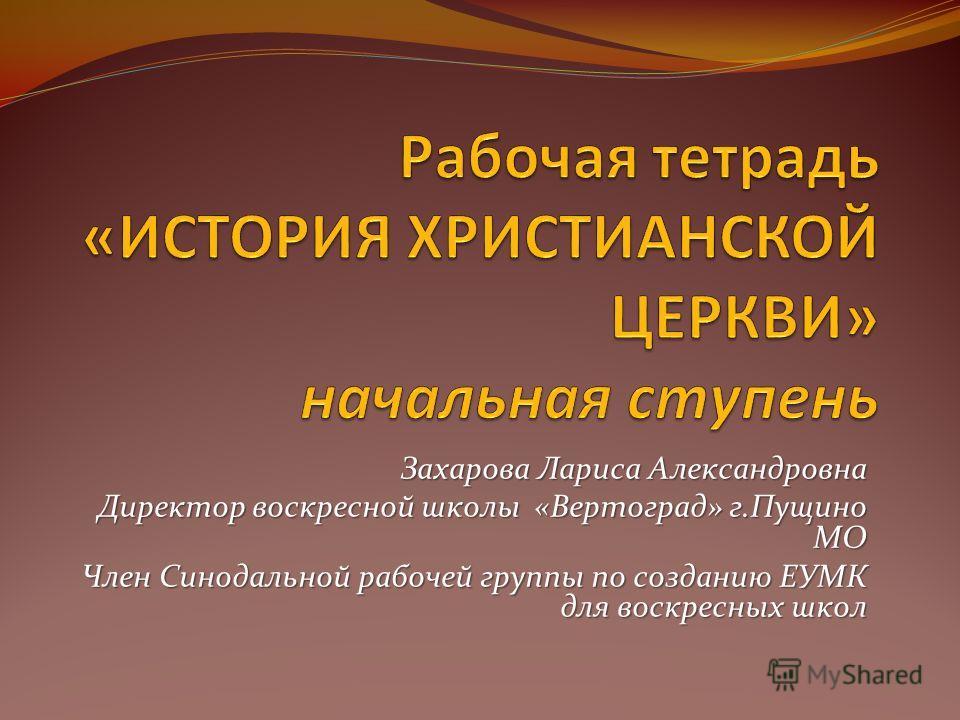 Захарова Лариса Александровна Директор воскресной школы «Вертоград» г.Пущино МО Член Синодальной рабочей группы по созданию ЕУМК для воскресных школ