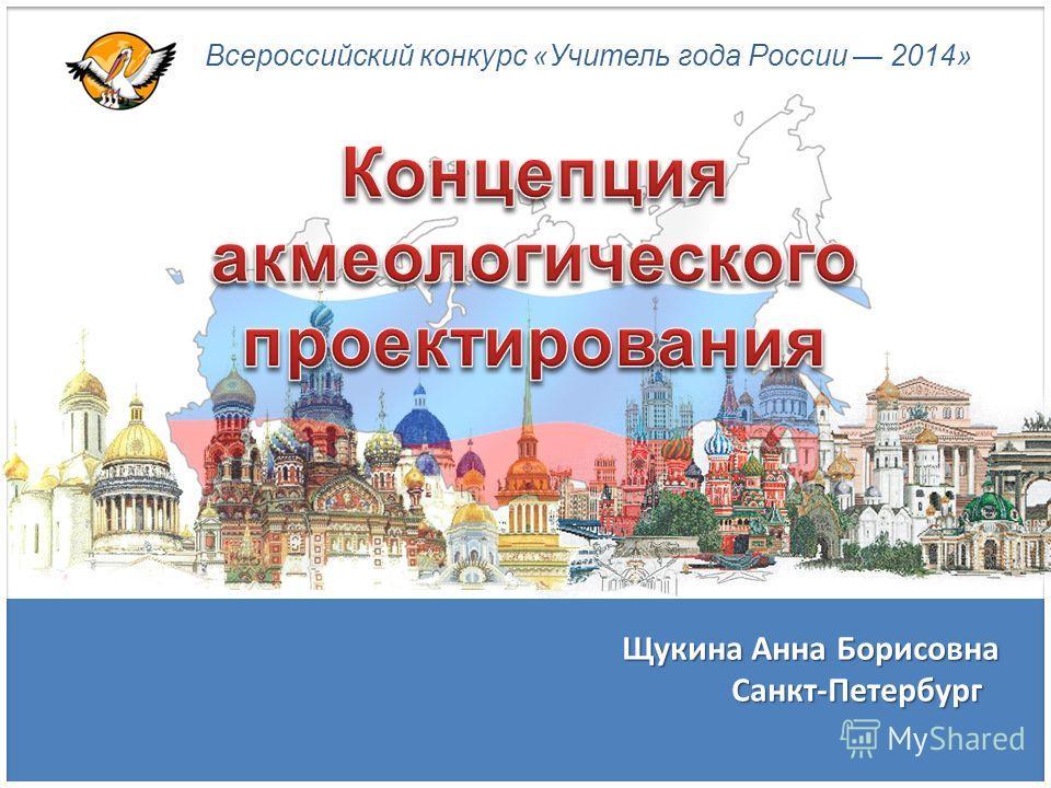 Всероссийский конкурс «Учитель года России 2014» Щукина Анна Борисовна Санкт-Петербург