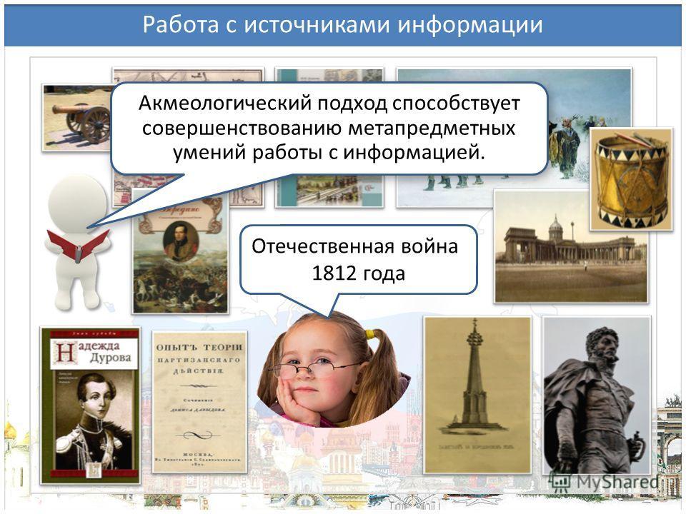 Работа с источниками информации Отечественная война 1812 года Акмеологический подход способствует совершенствованию метапредметных умений работы с информацией.