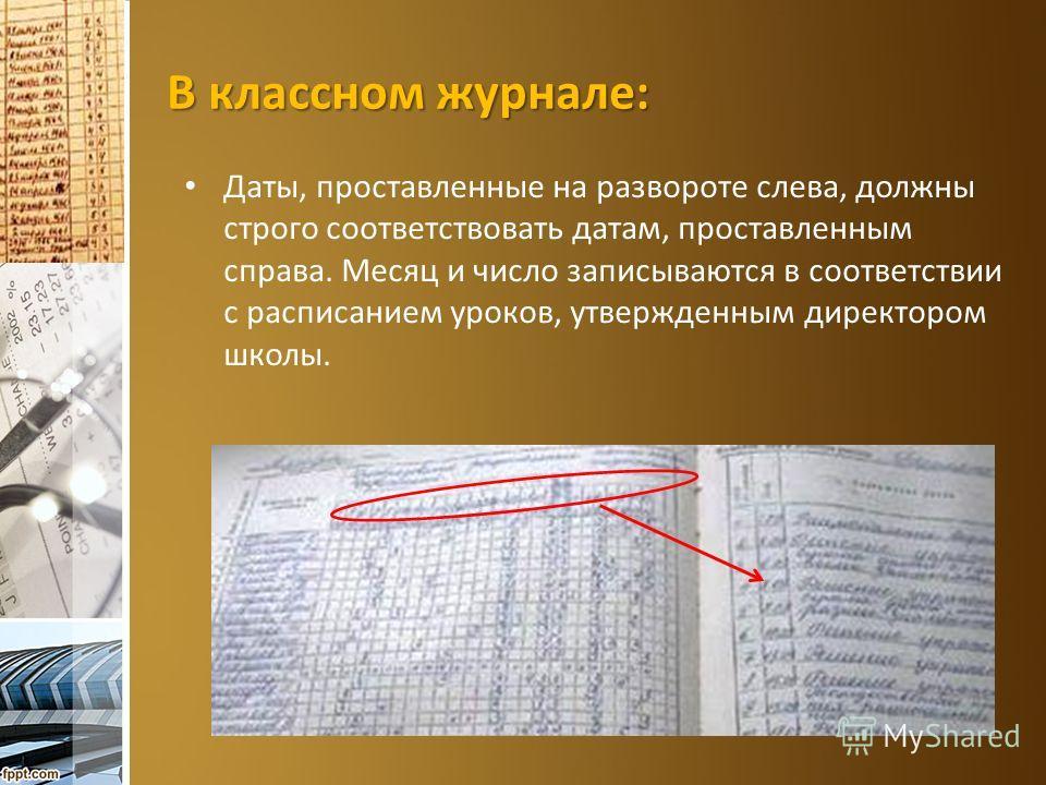 В классном журнале: Даты, проставленные на развороте слева, должны строго соответствовать датам, проставленным справа. Месяц и число записываются в соответствии с расписанием уроков, утвержденным директором школы.