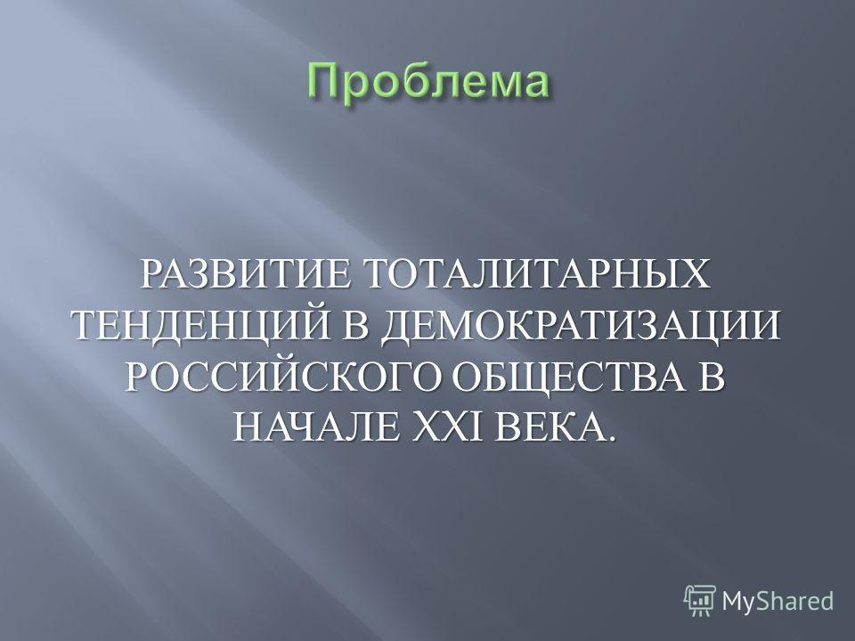 РАЗВИТИЕ ТОТАЛИТАРНЫХ ТЕНДЕНЦИЙ В ДЕМОКРАТИЗАЦИИ РОССИЙСКОГО ОБЩЕСТВА В НАЧАЛЕ XXI ВЕКА.