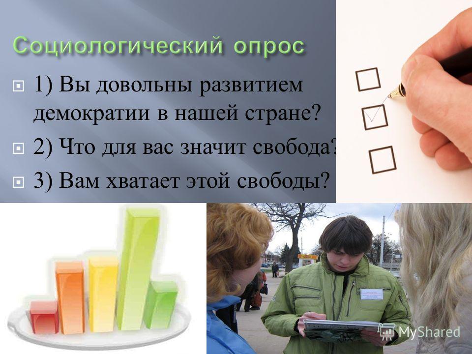 1) Вы довольны развитием демократии в нашей стране ? 2) Что для вас значит свобода ? 3) Вам хватает этой свободы ?