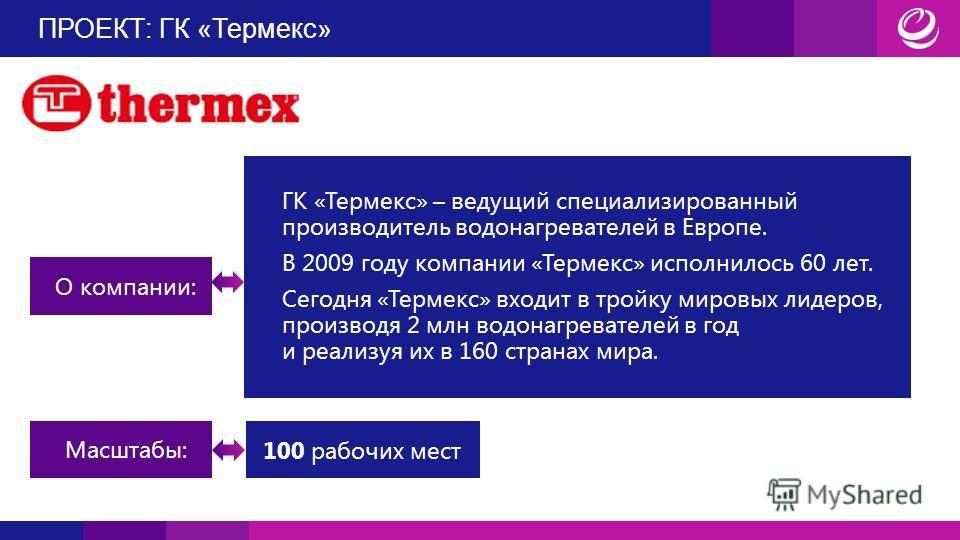 ПРОЕКТ: ГК «Термекс» О компании: ГК «Термекс» – ведущий специализированный производитель водонагревателей в Европе. В 2009 году компании «Термекс» исполнилось 60 лет. Сегодня «Термекс» входит в тройку мировых лидеров, производя 2 млн водонагревателей