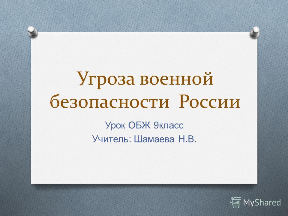 Угроза военной безопасности России Урок ОБЖ 9 класс Учитель : Шамаева Н. В.