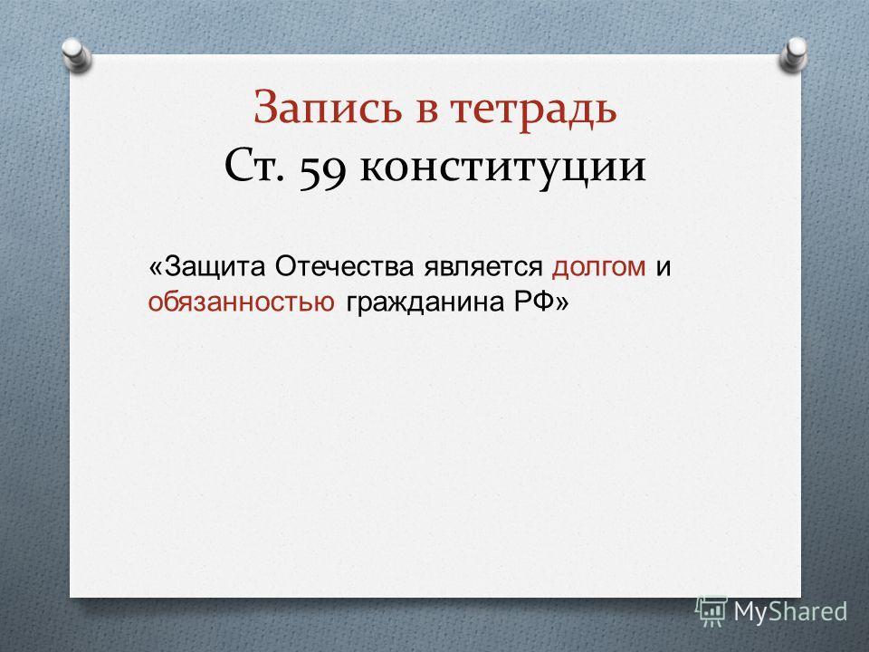 Запись в тетрадь Ст. 59 конституции « Защита Отечества является долгом и обязанностью гражданина РФ »