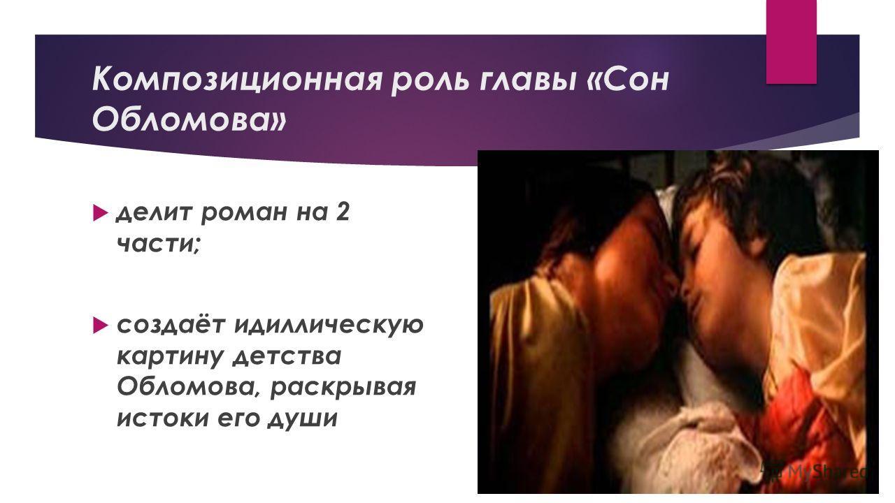 Композиционная роль главы «Сон Обломова» делит роман на 2 части; создаёт идиллическую картину детства Обломова, раскрывая истоки его души