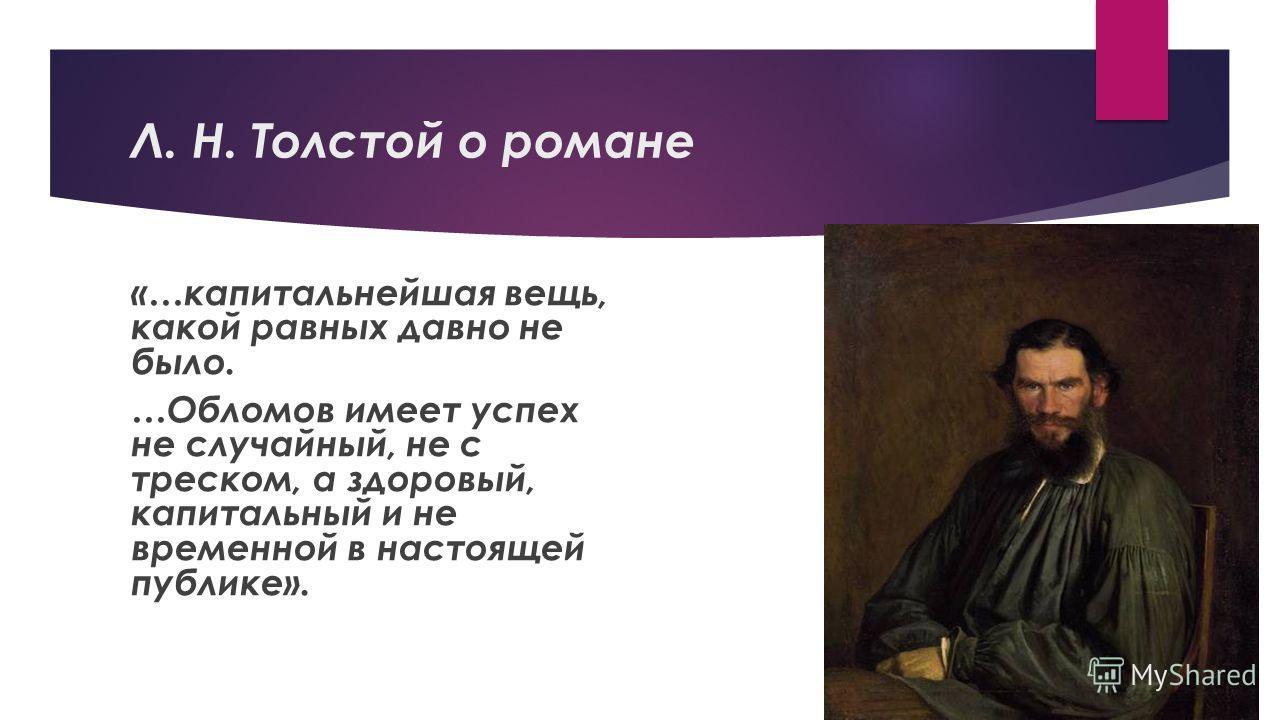 Л. Н. Толстой о романе «…капитальнейшая вещь, какой равных давно не было. …Обломов имеет успех не случайный, не с треском, а здоровый, капитальный и не временной в настоящей публике».