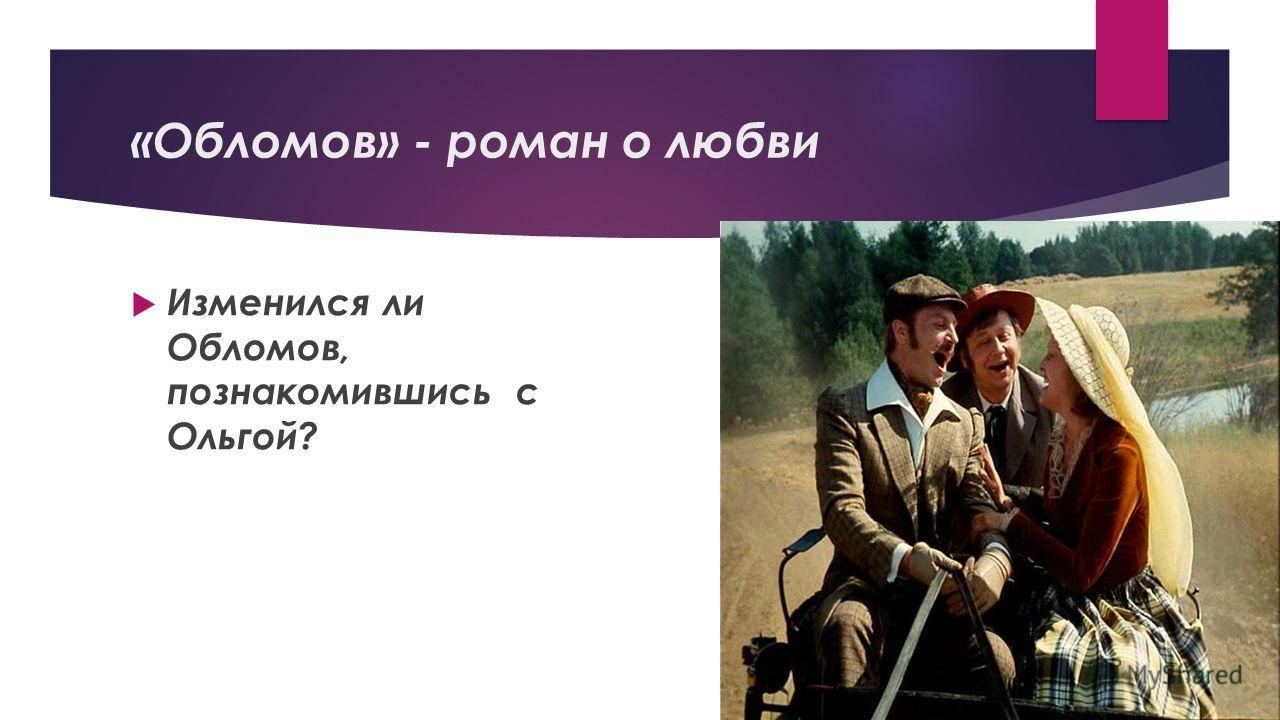 «Обломов» - роман о любви Изменился ли Обломов, познакомившись с Ольгой?