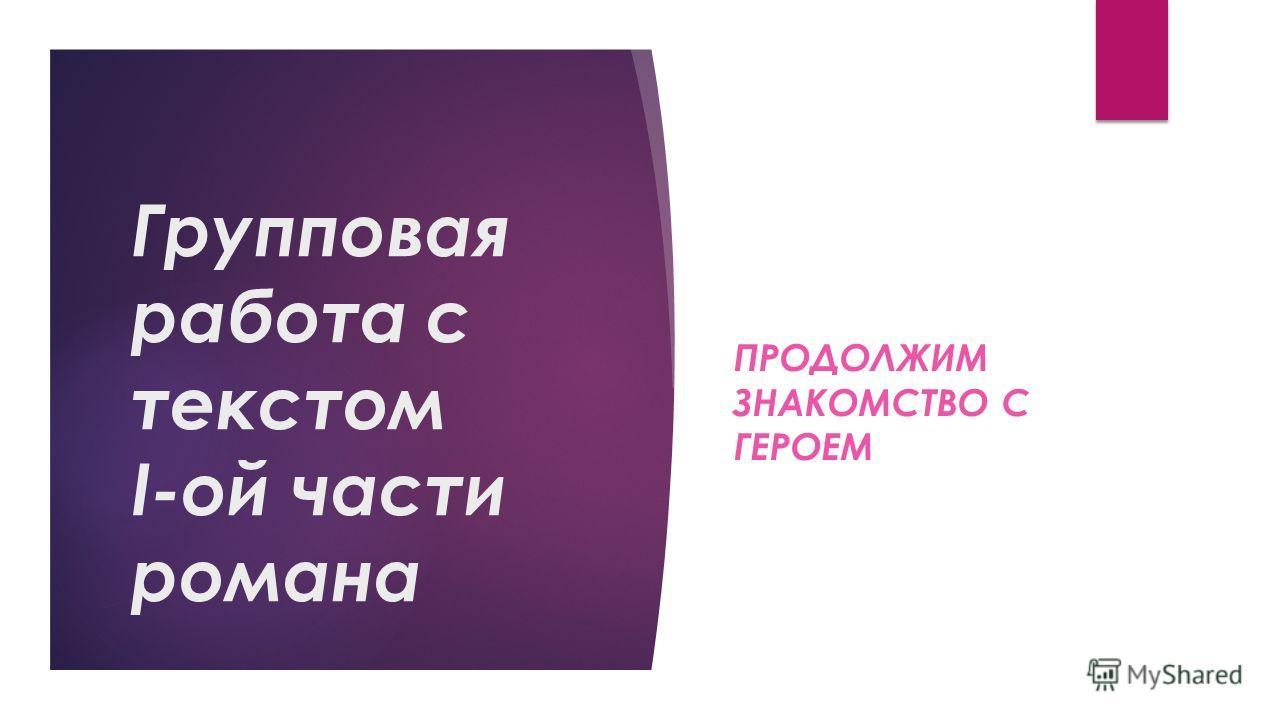 Групповая работа с текстом I-ой части романа ПРОДОЛЖИМ ЗНАКОМСТВО С ГЕРОЕМ