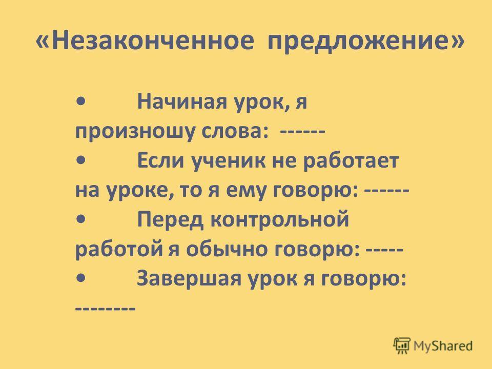 «Незаконченное предложение» Начиная урок, я произношу слова: ------ Если ученик не работает на уроке, то я ему говорю: ------ Перед контрольной работой я обычно говорю: ----- Завершая урок я говорю: --------