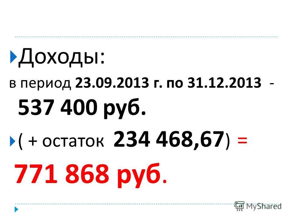 Доходы : в период 23.09.2013 г. по 31.12.2013 - 537 400 руб. ( + остаток 234 468,67 ) = 771 868 руб.