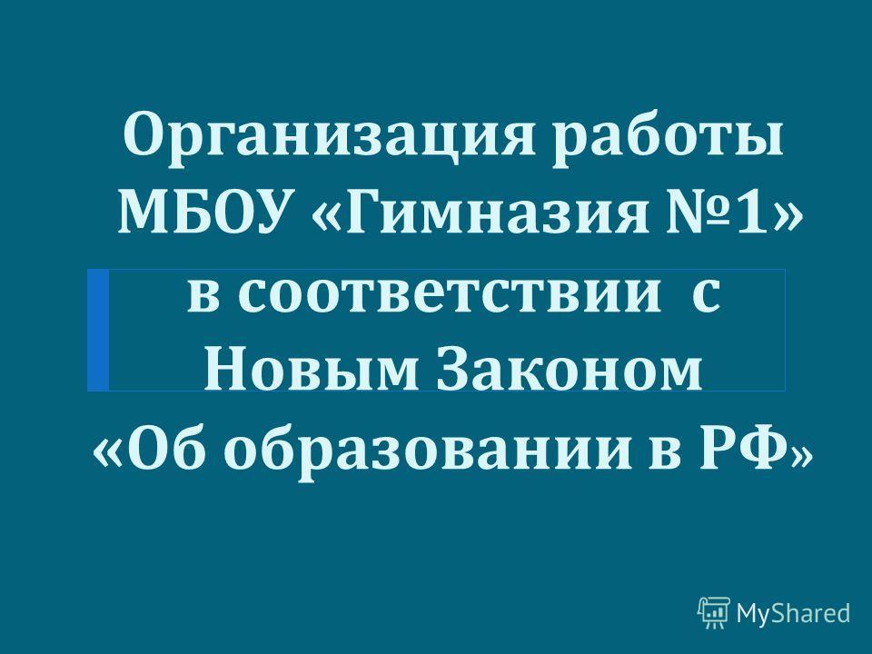 Организация работы МБОУ « Гимназия 1» в соответствии с Новым Законом « Об образовании в РФ »
