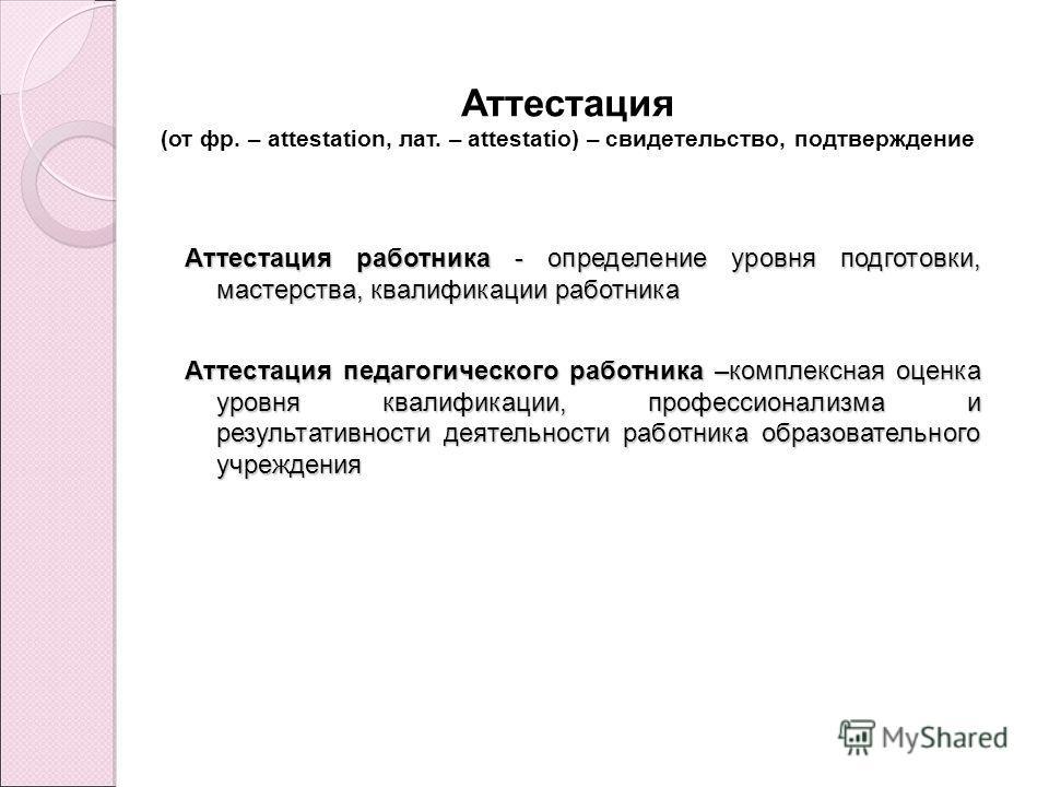 Аттестация (от фр. – attestation, лат. – attestatio) – свидетельство, подтверждение Аттестация работника - определение уровня подготовки, мастерства, квалификации работника Аттестация педагогического работника –комплексная оценка уровня квалификации,