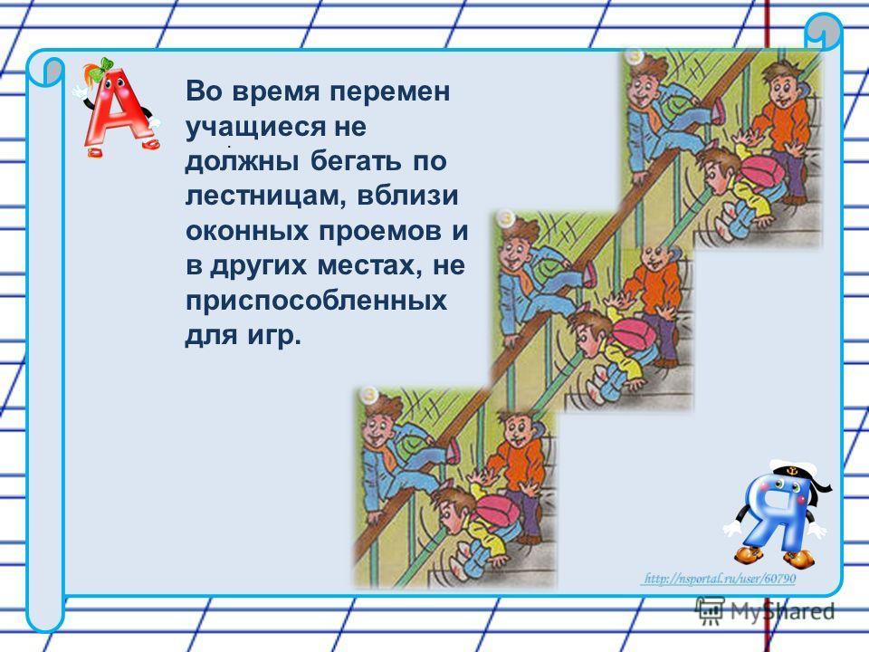 . Во время перемен учащиеся не должны бегать по лестницам, вблизи оконных проемов и в других местах, не приспособленных для игр.