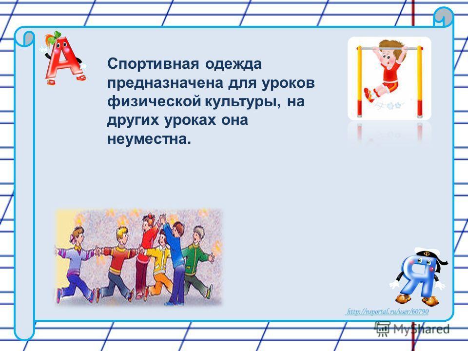 Спортивная одежда предназначена для уроков физической культуры, на других уроках она неуместна.