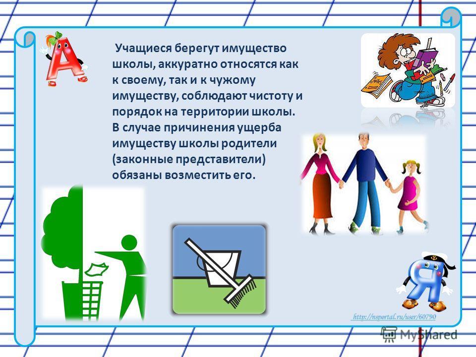 Учащиеся берегут имущество школы, аккуратно относятся как к своему, так и к чужому имуществу, соблюдают чистоту и порядок на территории школы. В случае причинения ущерба имуществу школы родители (законные представители) обязаны возместить его.