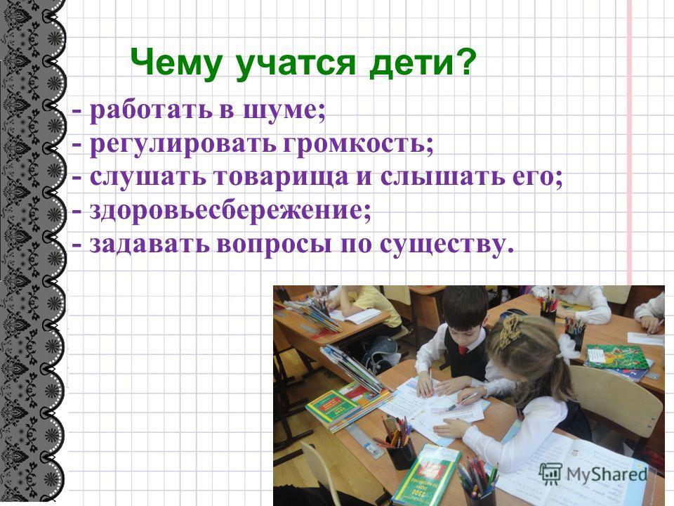 Чему учатся дети? - работать в шуме; - регулировать громкость; - слушать товарища и слышать его; - здоровьесбережение; - задавать вопросы по существу.