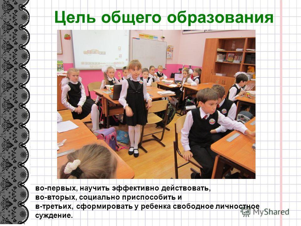 Цель общего образования во-первых, научить эффективно действовать, во-вторых, социалино приспособить и в-третьих, сформировать у ребенка свободное личностное суждение.